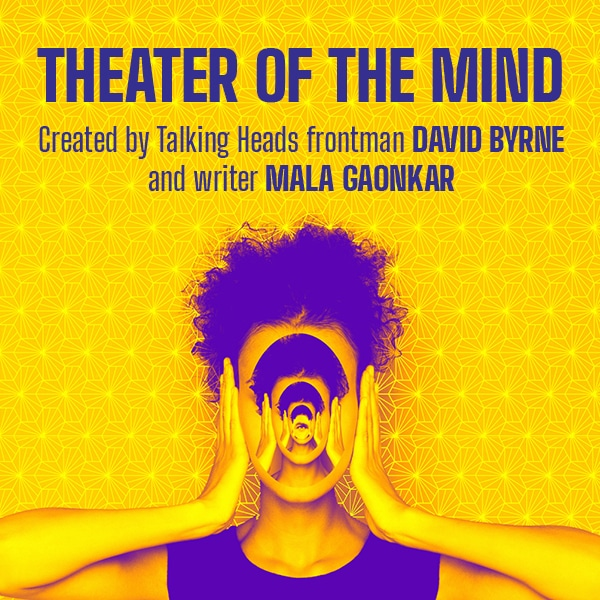 Theater of the Mind Created by DAVID BYRNE and MALA GAONKAR